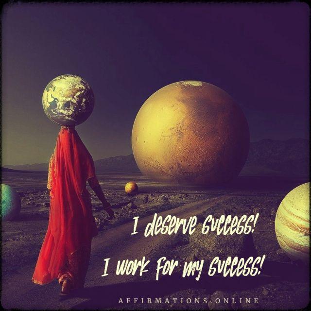 Positive affirmation from Affirmations.online - I deserve success! I work for my success!