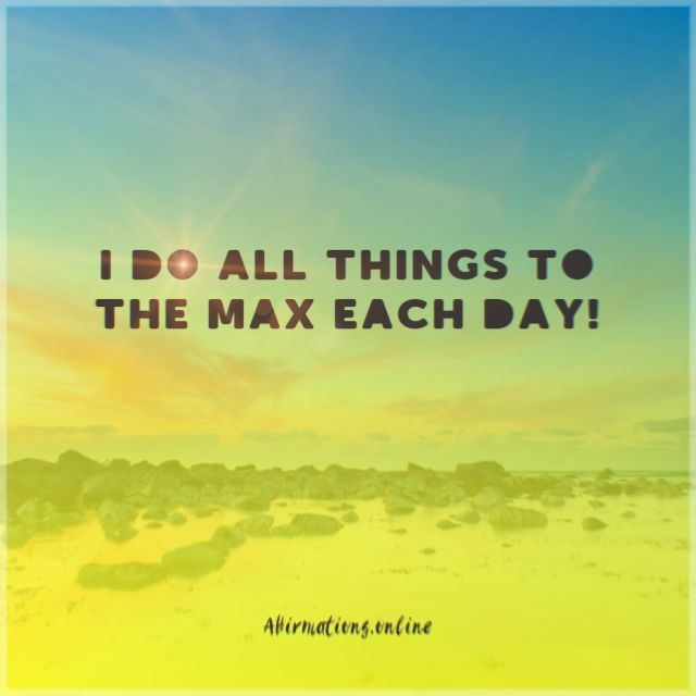 Positive affirmation from Affirmations.online - I do all things to the max each day!