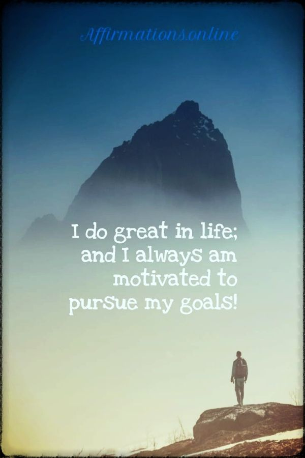 Positive affirmation from Affirmations.online - I do great in life; and I always am motivated to pursue my goals!