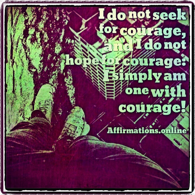 Positive affirmation from Affirmations.online - I do not seek for courage, and I do not hope for courage: I simply am one with courage!