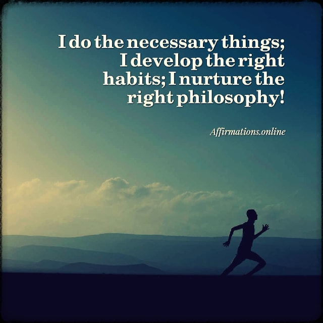 Positive affirmation from Affirmations.online - I do the necessary things; I develop the right habits; I nurture the right philosophy!