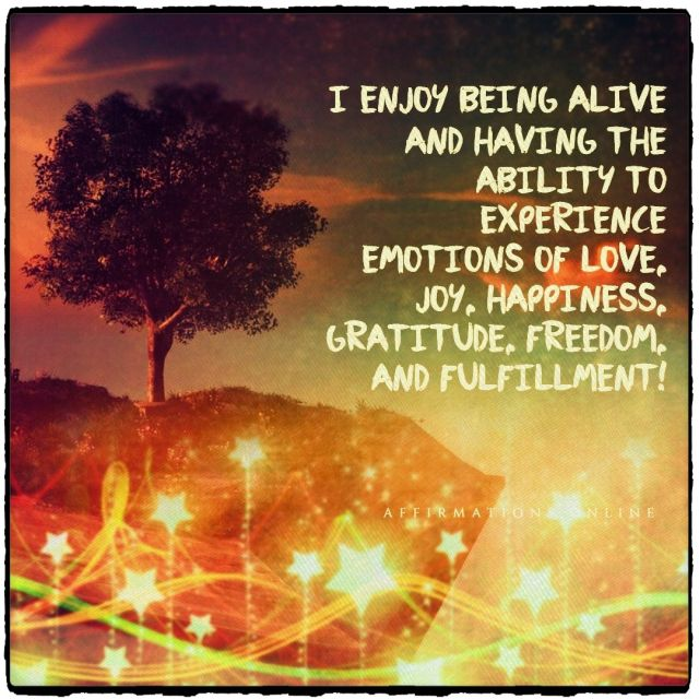 Positive affirmation from Affirmations.online - I enjoy being alive and having the ability to experience emotions of love, joy, happiness, gratitude, freedom, and fulfillment!
