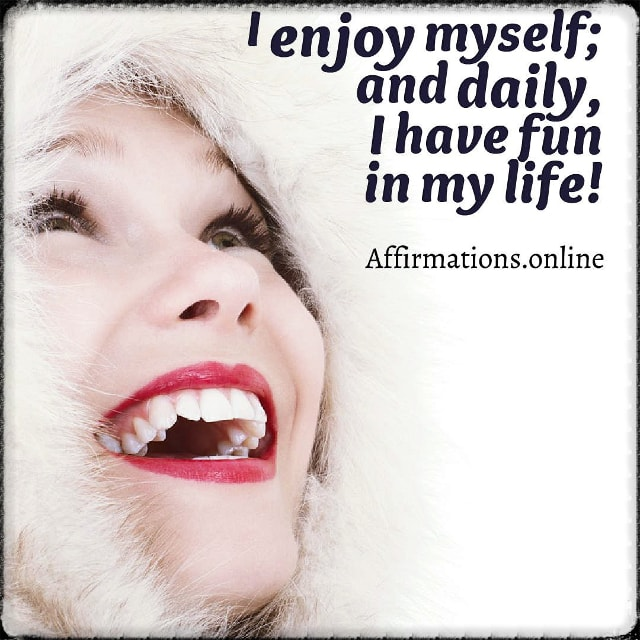 Positive affirmation from Affirmations.online - I enjoy myself; and daily, I have fun in my life!