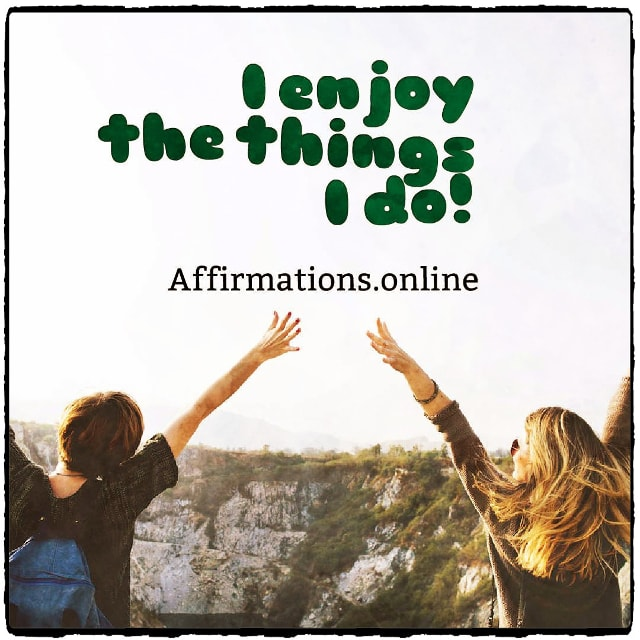 Positive affirmation from Affirmations.online - I enjoy the things I do!