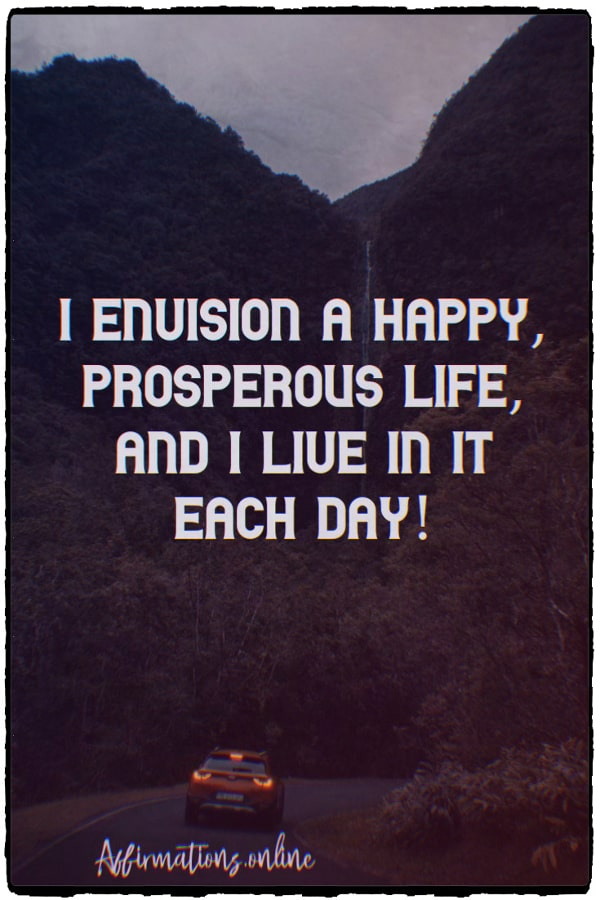 Positive affirmation from Affirmations.online - I envision a happy, prosperous life, and I live in it each day!