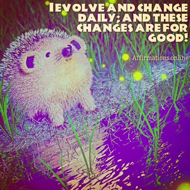Positive affirmation from Affirmations.online - I evolve and change daily; and these changes are for good!