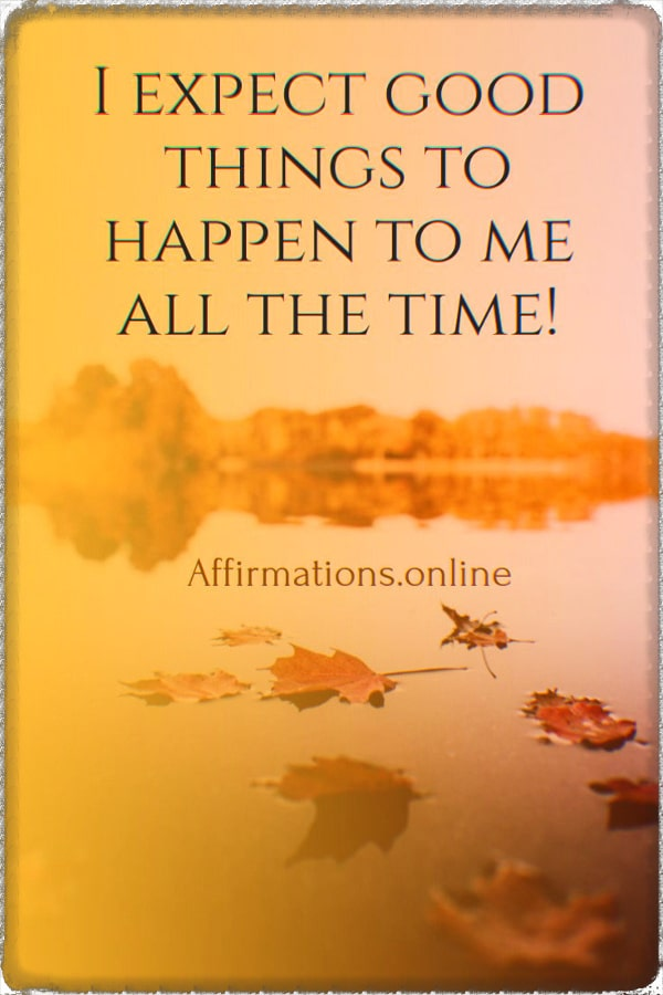 Positive affirmation from Affirmations.online - I expect good things to happen to me all the time!