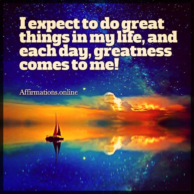 Positive affirmation from Affirmations.online - I expect to do great things in my life, and each day, greatness comes to me!