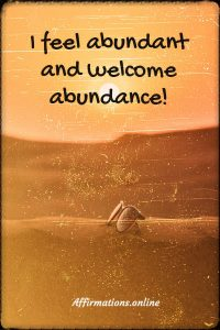 Positive affirmation from Affirmations.online - I feel abundant and welcome abundance!