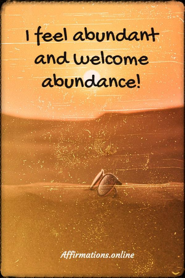 Positive affirmation from Affirmations.online - I feel abundant and welcome abundance!