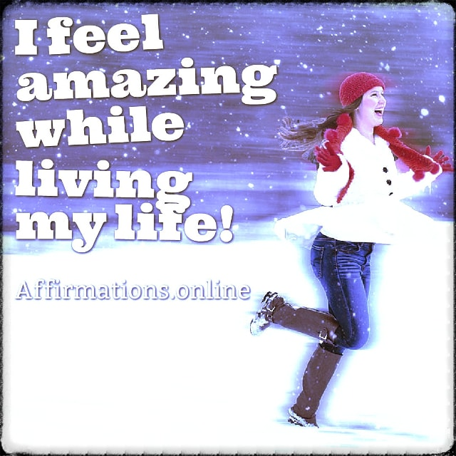 Positive affirmation from Affirmations.online - I feel amazing while living my life!