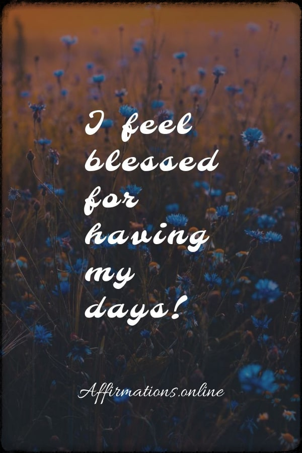 Positive affirmation from Affirmations.online - I feel blessed for having my days!