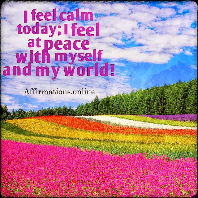 Positive affirmation from Affirmations.online - I feel calm today; I feel at peace with myself and my world!
