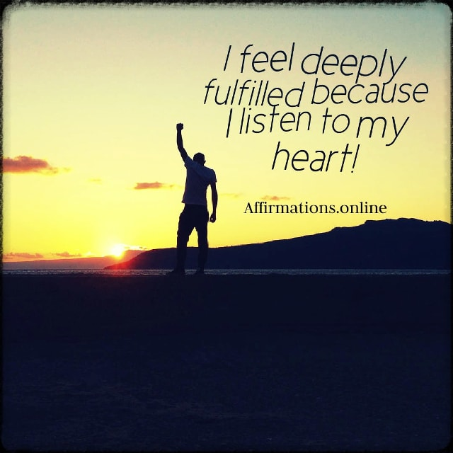 Positive affirmation from Affirmations.online - I feel deeply fulfilled because I listen to my heart!