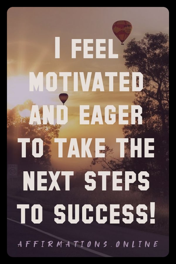 Positive affirmation from Affirmations.online - I feel motivated and eager to take the next steps to success!