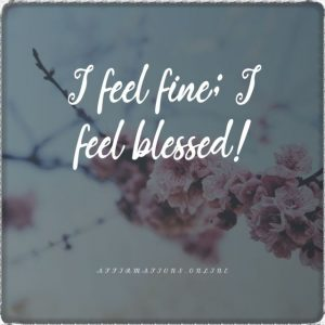 Positive affirmation from Affirmations.online - I feel fine; I feel blessed!