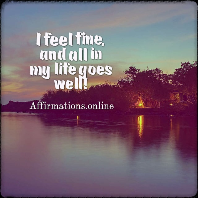Positive affirmation from Affirmations.online - I feel fine, and all in my life goes well!