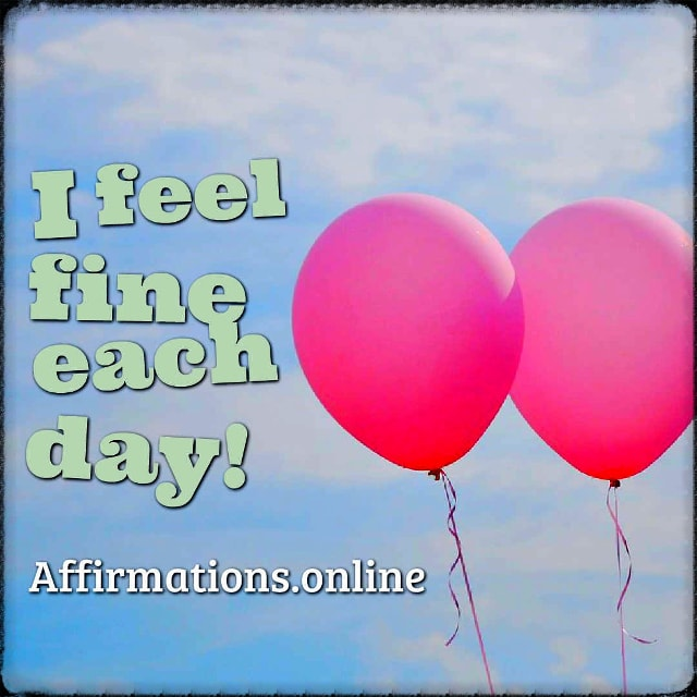 Positive affirmation from Affirmations.online - I feel fine each day!