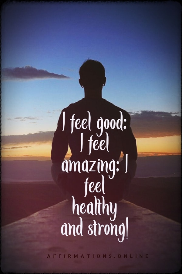 Positive affirmation from Affirmations.online - I feel good; I feel amazing; I feel healthy and strong!