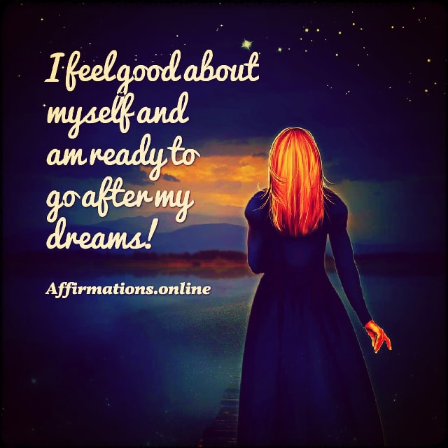 Positive affirmation from Affirmations.online - I feel good about myself and am ready to go after my dreams!