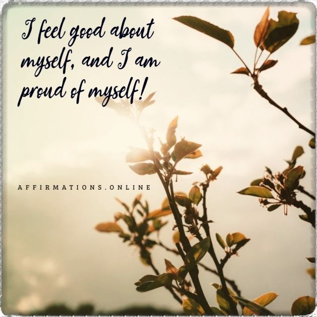 Positive affirmation from Affirmations.online - I feel good about myself, and I am proud of myself!