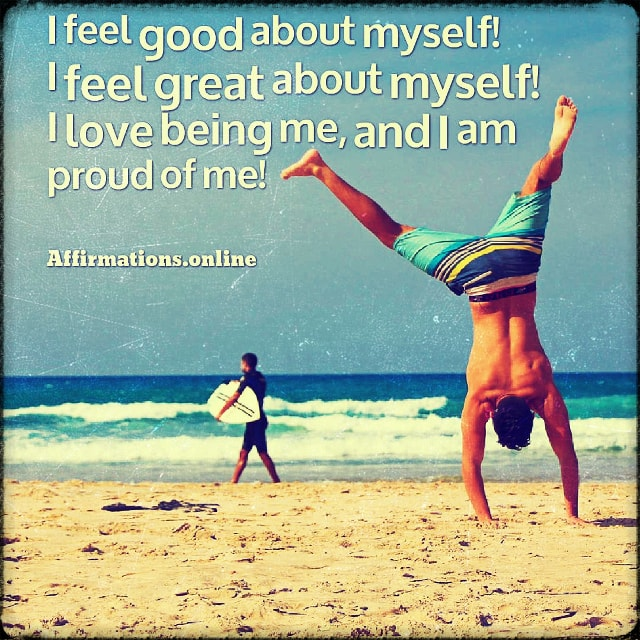 Positive affirmation from Affirmations.online - I feel good about myself! I feel great about myself! I love being me, and I am proud of me!