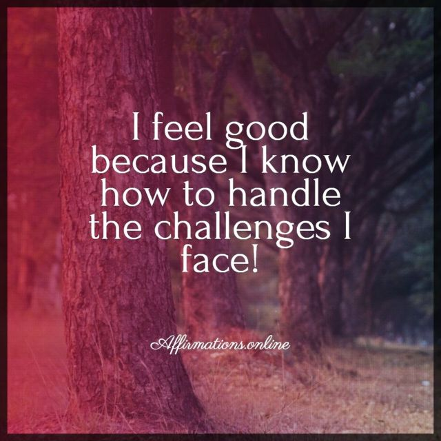 Positive affirmation from Affirmations.online - I feel good because I know how to handle the challenges I face!