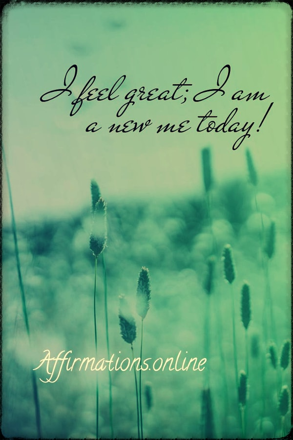 Positive affirmation from Affirmations.online - I feel great; I am a new me today!