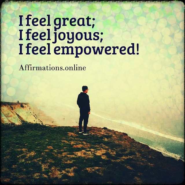 Positive affirmation from Affirmations.online - I feel great; I feel joyous; I feel empowered!