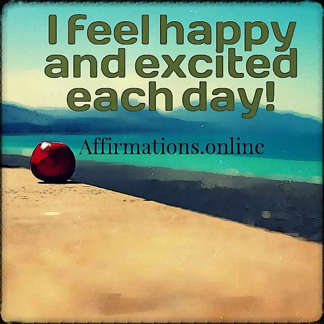 Positive affirmation from Affirmations.online - I feel happy and excited each day!