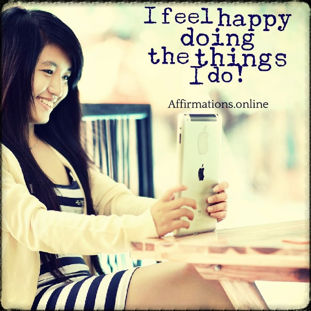 Positive affirmation from Affirmations.online - I feel happy doing the things I do!