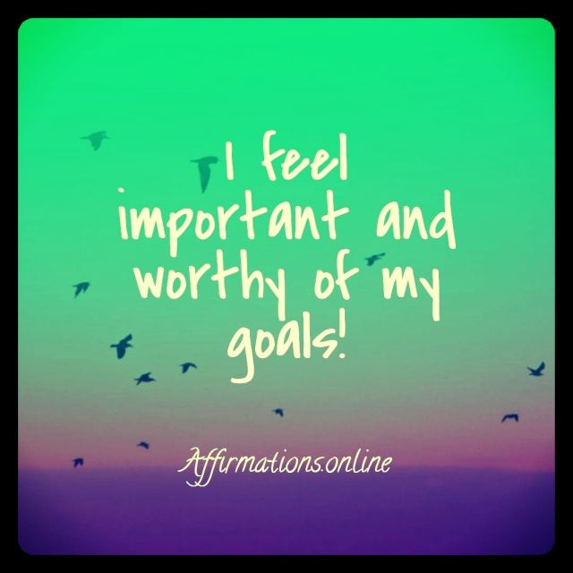 Positive affirmation from Affirmations.online - I feel important and worthy of my goals!