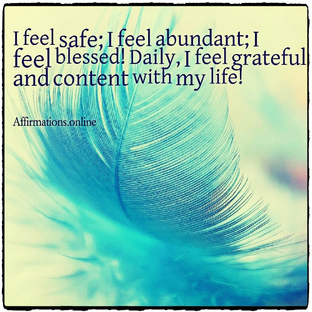 Positive affirmation from Affirmations.online - I feel safe; I feel abundant; I feel blessed! Daily, I feel grateful and content with my life!