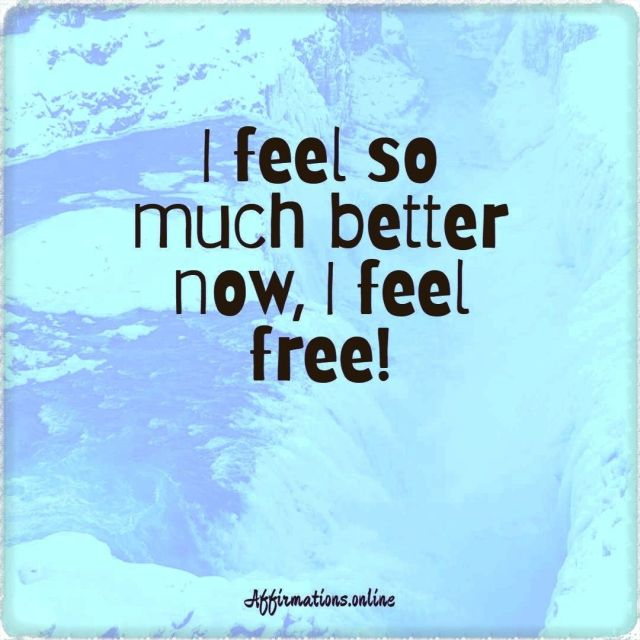 Positive affirmation from Affirmations.online - I feel so much better now, I feel free!