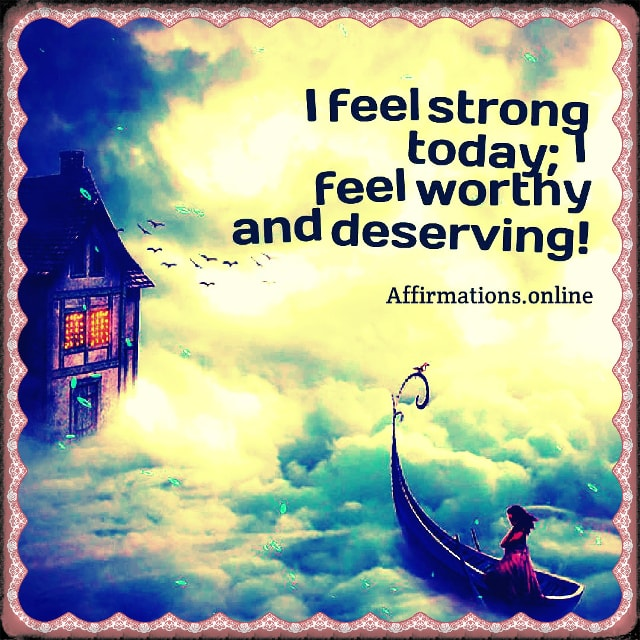 Positive affirmation from Affirmations.online - I feel strong today; I feel worthy and deserving!