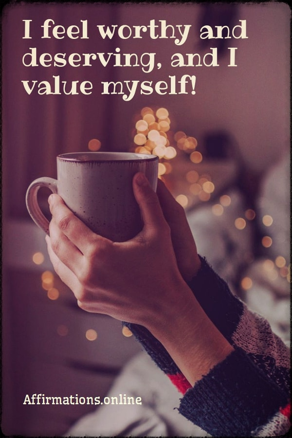 Positive affirmation from Affirmations.online - I feel worthy and deserving, and I value myself!
