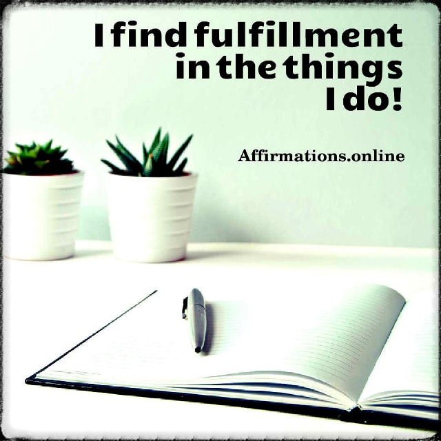 Positive affirmation from Affirmations.online - I find fulfillment in the things I do!