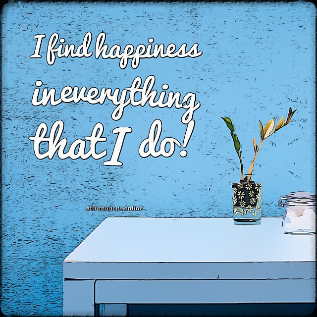 Positive affirmation from Affirmations.online - I find happiness in everything that I do!