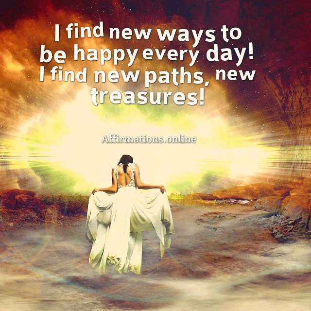 Positive affirmation from Affirmations.online - I find new ways to be happy every day! I find new paths, new treasures!
