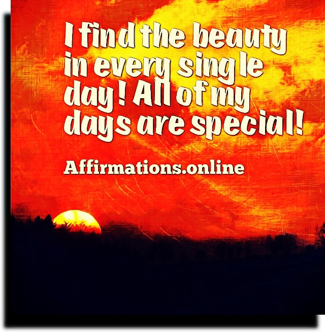 Positive affirmation from Affirmations.online - I find the beauty in every single day! All of my days are special!