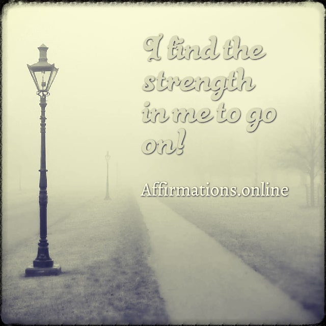 Positive affirmation from Affirmations.online - I find the strength in me to go on!