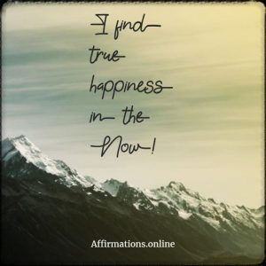 Positive affirmation from Affirmations.online - I find true happiness in the Now!