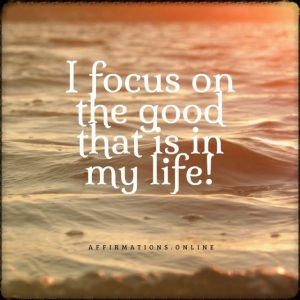 Positive affirmation from Affirmations.online - I focus on the good that is in my life!