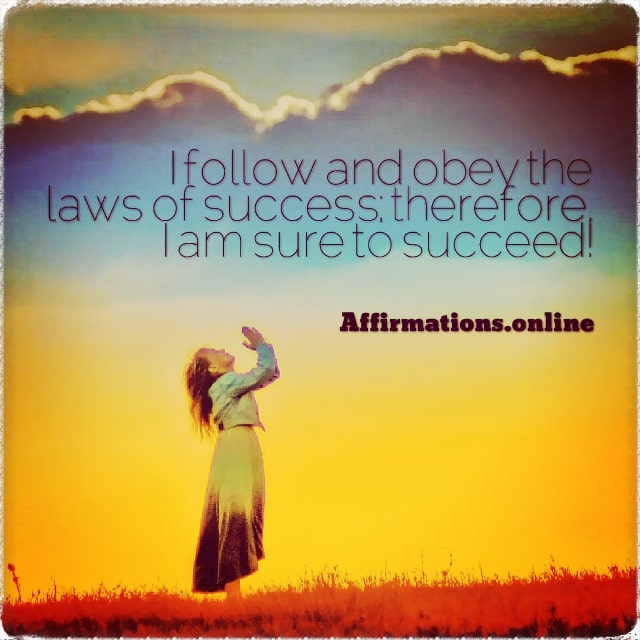 Positive affirmation from Affirmations.online - I follow and obey the laws of success; therefore, I am sure to succeed!