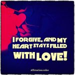 I forgive, and my heart stays filled with love!