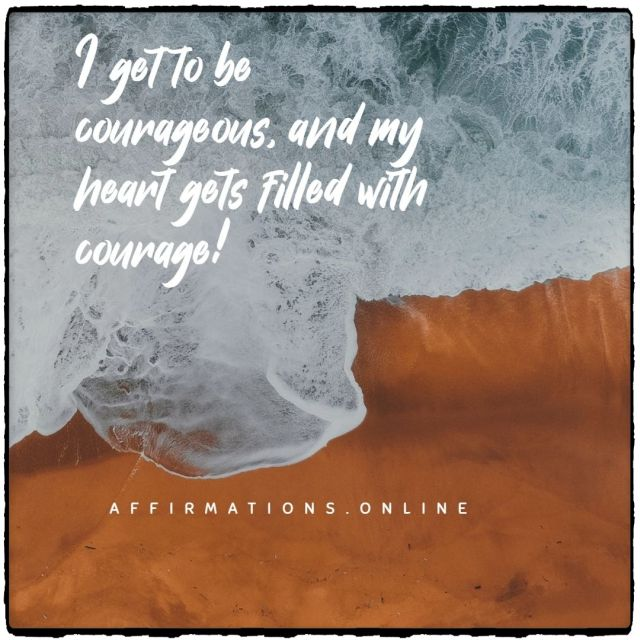 Positive Affirmation from Affirmations.online - I get to be courageous, and my heart gets filled with courage!