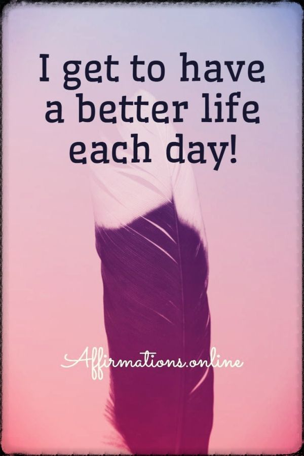 Positive affirmation from Affirmations.online - I get to have a better life each day!