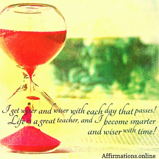 Positive affirmation from Affirmations.online - I get wiser and wiser with each day that passes! Life is a great teacher, and I become smarter and wiser with time!