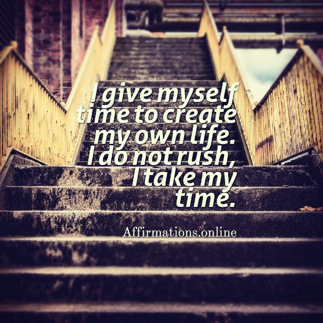Positive affirmation from Affirmations.online - I give myself time to create my own life. I do not rush, I take my time.