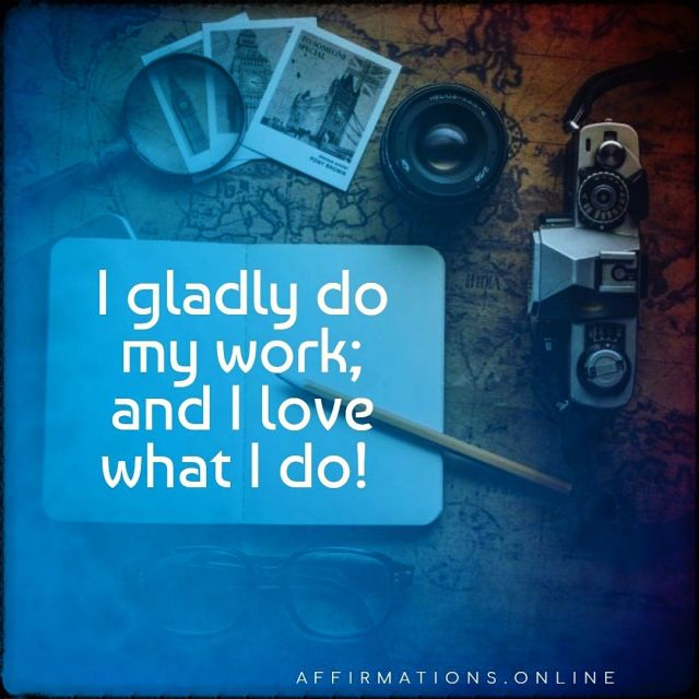 Positive affirmation from Affirmations.online - I gladly do my work; and I love what I do!